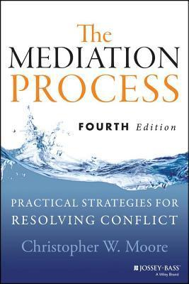 Mediation Process: Practical Strategies for Resolving Conflict  by  Christopher W Moore