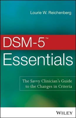 Dsm-5 Essentials: The Savvy Clinicians Guide to the Changes in Criteria  by  Lourie W. Reichenberg