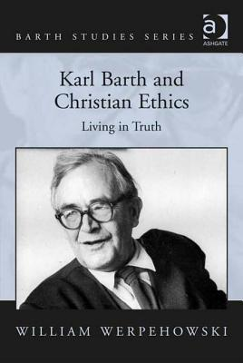 Karl Barth and Christian Ethics: Living in Truth.  by  William Werpehowski by William Werpehowski