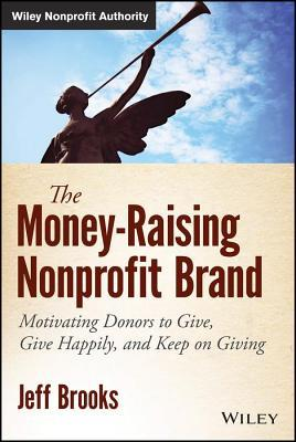 Money-Raising Nonprofit Brand: Motivating Donors to Give, Give Happily, and Keep on Giving  by  Jeff Brooks