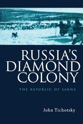 Russias Diamond Colony: The Republic of Sakha John Tichotsky