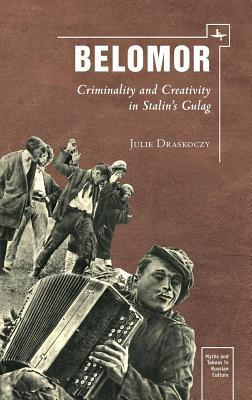 Belomor: Criminality and Creativity in Stalin S Gulag Julie S Draskoczy