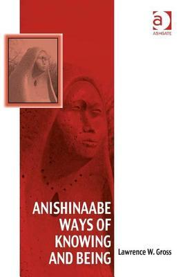 Worldview of the Anishinaabeg: To Live the Good Life  by  Lawrence W Gross