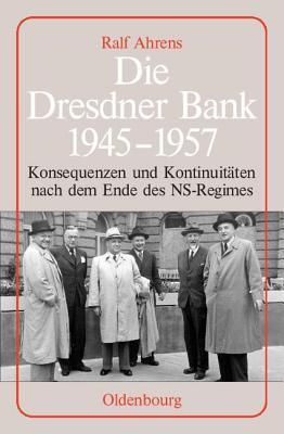 Dresdner Bank 1945-1957: Konsequenzen Und Kontinuitaten Nach Dem Ende Des NS-Regimes. Unter Mitarbeit Von Ingo Kohler, Harald Wixforth Und Dieter Zieg  by  Ralf Ahrens