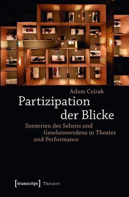 Partizipation Der Blicke: Szenerien Des Sehens Und Gesehenwerdens in Theater Und Performance Adam Czirak