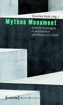 Mythos Monument: Urbane Strategien in Architektur Und Kunst Seit 1945 Carsten Ruhl