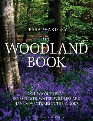 Woodland Book: 101 Ways to Play, Investigate, Watch Wildlife and Have Adventures in the Woods Tessa Wardley