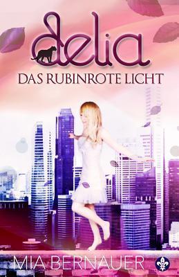 Delia: Das Rubinrote Licht Mia Bernauer