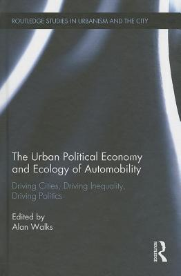Driving Cities, Driving Inequality, Driving Politics: The Urban Political Economy and Ecology of Automobility: Driving Cities, Driving Inequality, Dri  by  Alan Walks