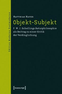 Objekt-Subjekt: F. W. J. Schellings Naturphilosophie ALS Beitrag Zu Einer Kritik Der Verdinglichung  by  Matthias Mayer