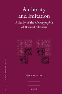 Authority and Imitation: A Study of the Cosmographia of Bernard Silvestris Mark Kauntze