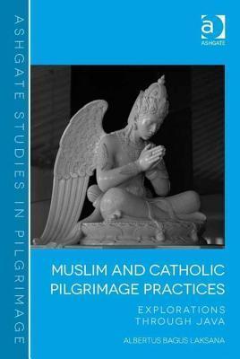 Muslim and Catholic Pilgrimage Practices: Explorations Through Java  by  Albertus Bagus Laksana