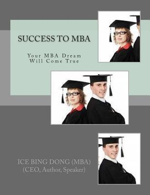 Success to MBA: Your MBA Dream Will Come True  by  Ice Bing Dong Mba