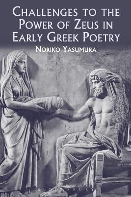 Challenges to the Power of Zeus in Early Greek Poetry  by  Noriko Yasumura