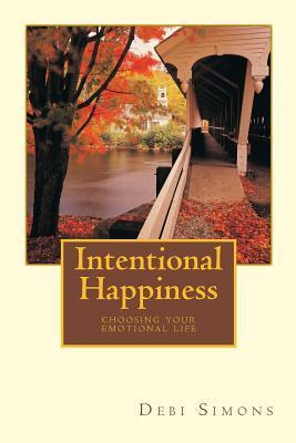 Intentional Happiness: Choosing Your Emotional Life  by  Deborah Simons
