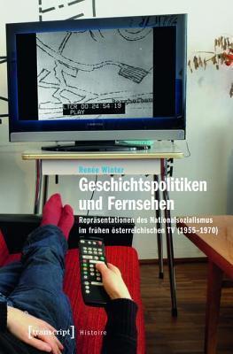 Geschichtspolitiken Und Fernsehen: Reprasentationen Des Nationalsozialismus Im Fruhen Osterreichischen TV (1955-1970  by  Renee Winter