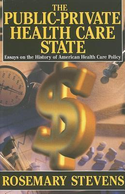 The Public-Private Health Care State: Essays on the History of American Health Care Policy  by  Rosemary Stevens