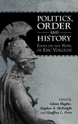 Politics, Order and History: Essays on the Work of Eric Voegelin  by  Glenn Hughes