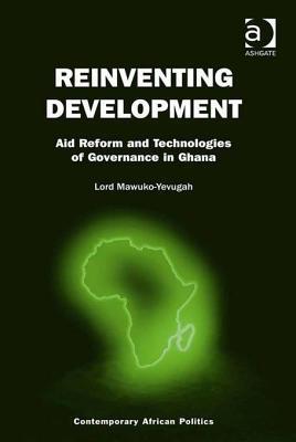 Reinventing Development: Aid Reform and Technologies of Governance in Ghana Lord Mawuko-Yevugah