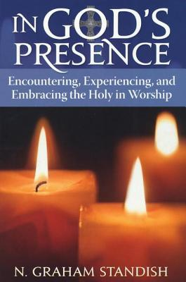 In Gods Presence: Encountering, Experiencing, and Embracing the Holy in Worship N. Graham Standish