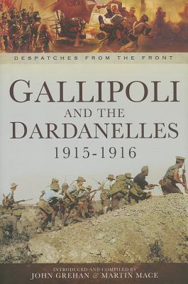 Gallipoli and the Dardanelles 1915-1916: Despatches from the Front John Grehan