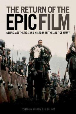 Return of the Epic Film: Genre, Aesthetics and History in the 21st Century Andrew B.R. Elliot
