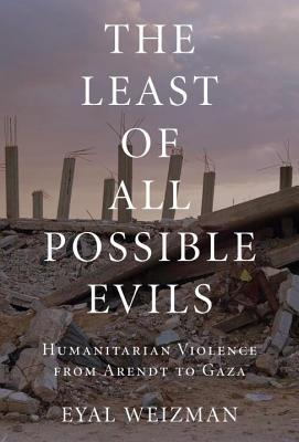 The Least of All Possible Evils: Humanitarian Violence from Arendt to Gaza  by  Eyal Weizman