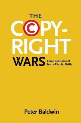 The Copyright Wars: Three Centuries of Trans-Atlantic Battle  by  Peter Baldwin
