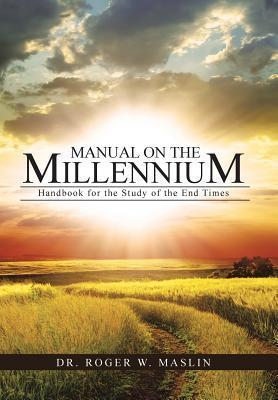 Manual on the Millennium: Handbook for the Study of the End Times  by  Roger W. Maslin