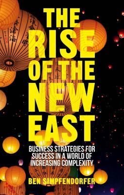 Rise of the New East: Business Strategies for Success in a World of Increasing Complexity  by  Ben Simpfendorfer