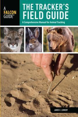 Trackers Field Guide: A Comprehensive Manual for Animal Tracking  by  James C Lowery
