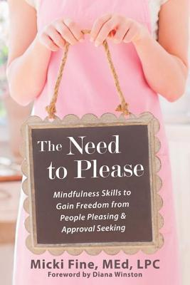 Need to Please: Mindfulness Skills to Gain Freedom from People Pleasing and Approval Seeking Micki Fine