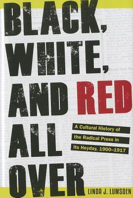 Black, White, and Red All Over: A Cultural History of the Radical Press in Its Heyday, 1900-1917  by  Linda J. Lumsden