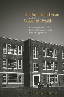 American Dream & Power Wealth: Choosing Schools and Inheriting Inequality in the Land of Opportunity  by  Heather Beth Johnson