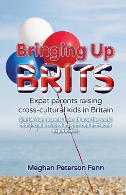 Bringing Up Brits: Expat Parents Raising Cross-Cultural Kids in Britain  by  Meghan Peterson Fenn