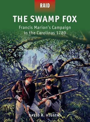 Swamp Fox, The: Francis Marions Campaign in the Carolinas 1780  by  David Higgins