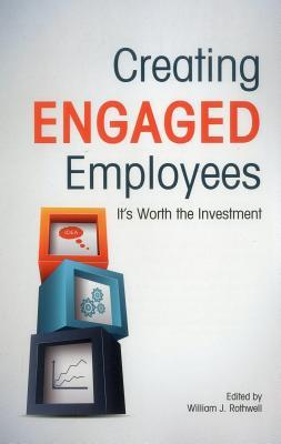 Creating Engaged Employees: Its Worth the Investment William J Rothwell