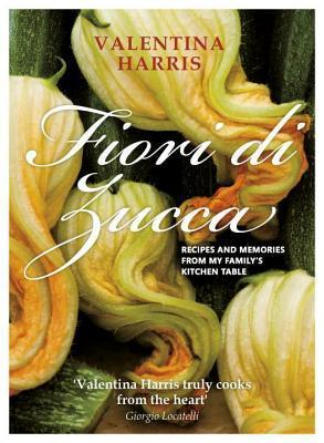 Fiori Di Zucca: Recipes and Memories from My Familys Kitchen Table Valentina Harris