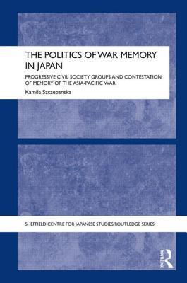 Politics of War Memory in Japan: Progressive Civil Society Groups and Contestation of Memory of the Asia-Pacific War  by  Kamila Szczepanska