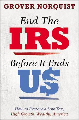 End the IRS Before It Ends Us: How to Restore a Low Tax, High Growth, Wealthy America  by  Grover G. Norquist