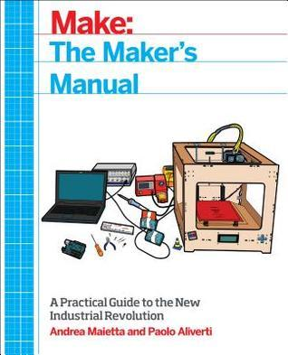 The Makers Manual: A Practical Guide to the New Industrial Revolution  by  Andrea Maietta