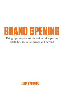 Brand Opening: Using Open-Source Collaboration Principles to Create Big Ideas for Brands and Beyond John Palumbo