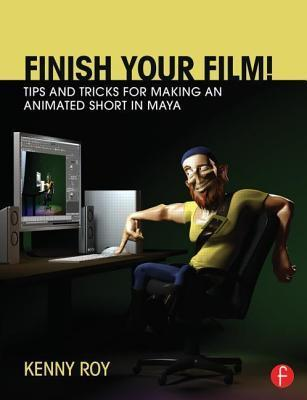 Finish Your Film! Tips and Tricks for Making an Animated Short in Maya Kenny Roy