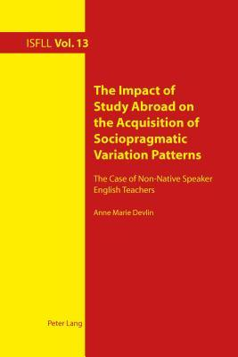 Impact of Study Abroad on the Acquisition of Sociopragmatic Variation Patterns: The Case of Non-Native Speaker English Teachers Anne Marie Devlin