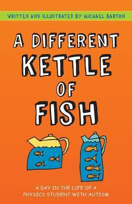Different Kettle of Fish, A: A Day in the Life of a Physics Student with Autism  by  Michael Barton