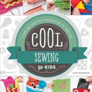 Cool Sewing for Kids: : A Fun and Creative Introduction to Fiber Art Alex Kuskowski