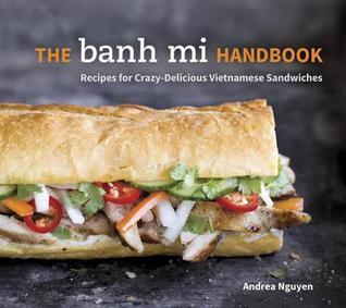 Banh Mi Handbook: Recipes for Crazy-Delicious Vietnamese Sandwiches  by  Andrea Nguyen