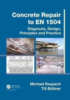 Concrete Repair to En 1504: Diagnosis, Design, Principles and Practice  by  Michael Raupach