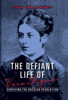 Defiant Life of Vera Figner, The: Surviving the Russian Revolution  by  Lynne Ann Hartnett