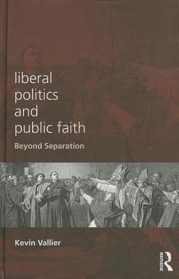 Liberal Politics and Public Faith: Beyond Separation  by  Kevin Vallier